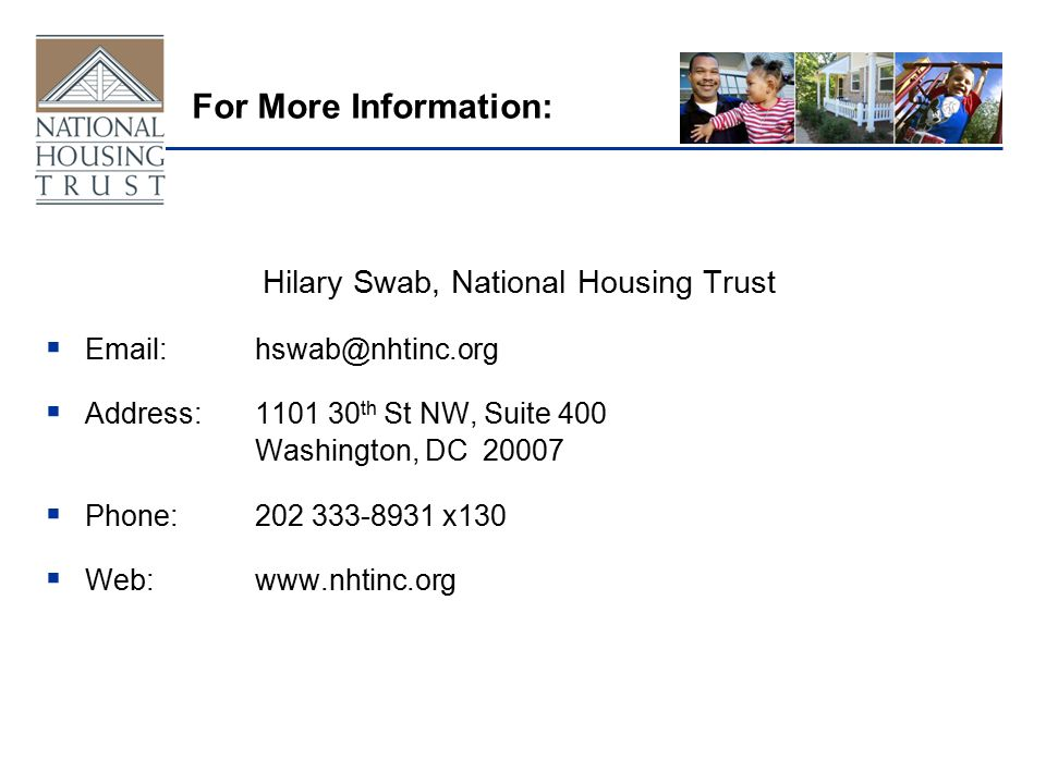 For More Information: Hilary Swab, National Housing Trust  Email:hswab@nhtinc.org  Address:1101 30 th St NW, Suite 400 Washington, DC 20007  Phone:202 333-8931 x130  Web:www.nhtinc.org