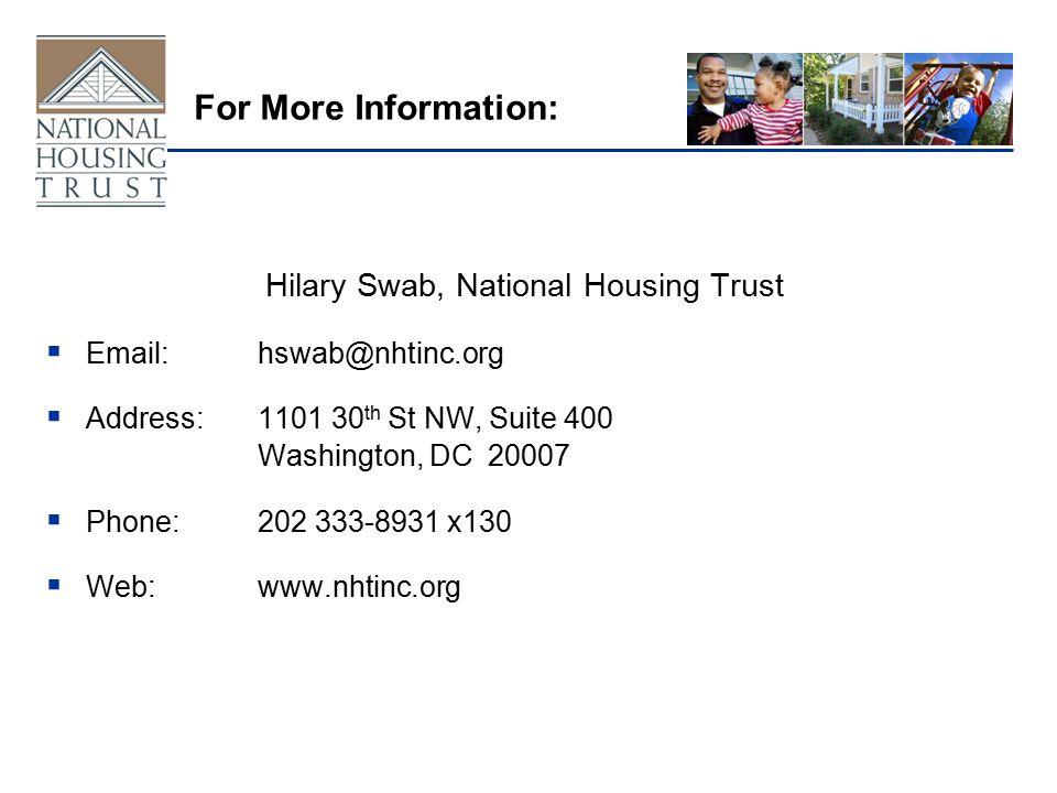 For More Information: Hilary Swab, National Housing Trust  Email:hswab@nhtinc.org  Address:1101 30 th St NW, Suite 400 Washington, DC 20007  Phone:202 333-8931 x130  Web:www.nhtinc.org