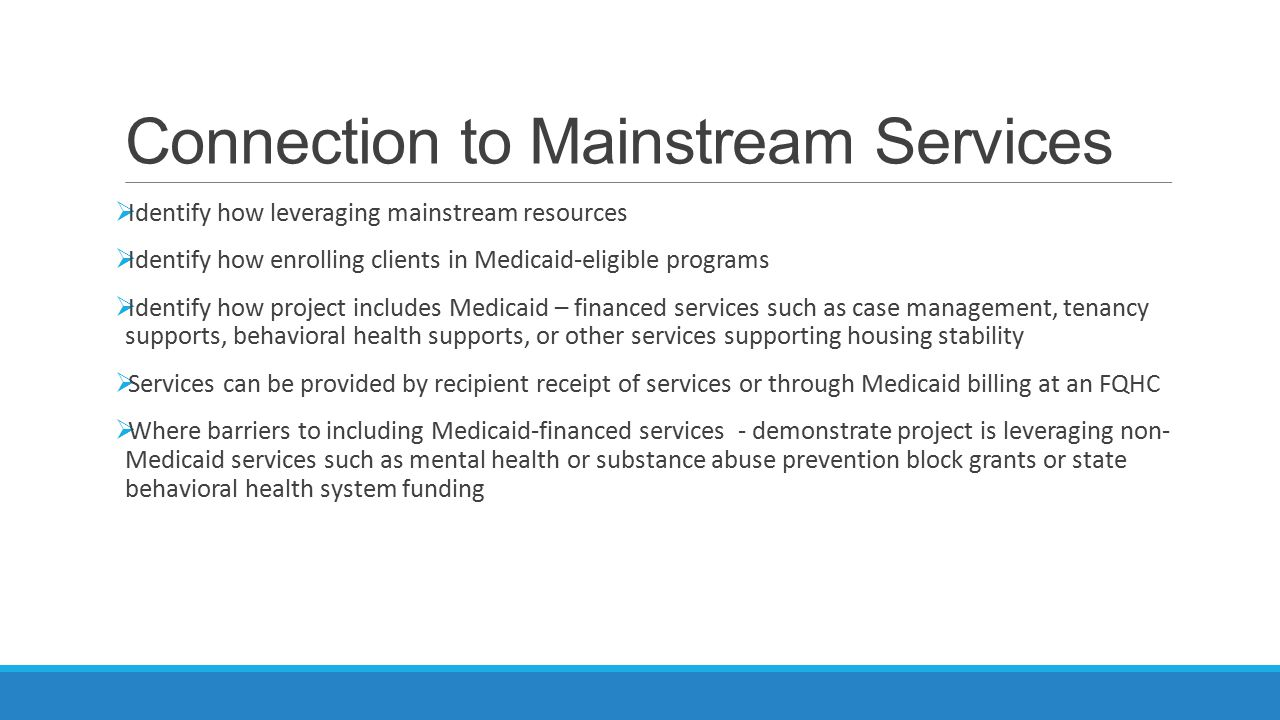 Connection to Mainstream Services  Identify how leveraging mainstream resources  Identify how enrolling clients in Medicaid-eligible programs  Iden