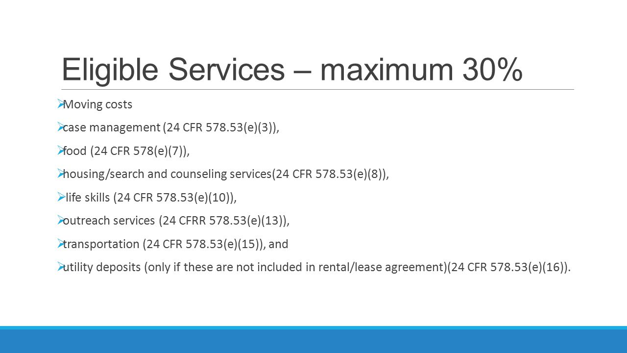 Eligible Services – maximum 30%  Moving costs  case management (24 CFR 578.53(e)(3)),  food (24 CFR 578(e)(7)),  housing/search and counseling services(24 CFR 578.53(e)(8)),  life skills (24 CFR 578.53(e)(10)),  outreach services (24 CFRR 578.53(e)(13)),  transportation (24 CFR 578.53(e)(15)), and  utility deposits (only if these are not included in rental/lease agreement)(24 CFR 578.53(e)(16)).
