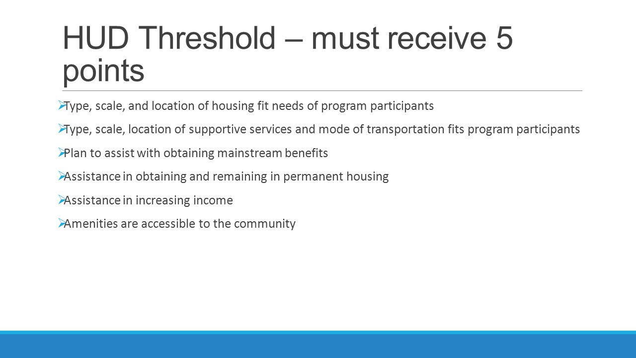 HUD Threshold – must receive 5 points  Type, scale, and location of housing fit needs of program participants  Type, scale, location of supportive s