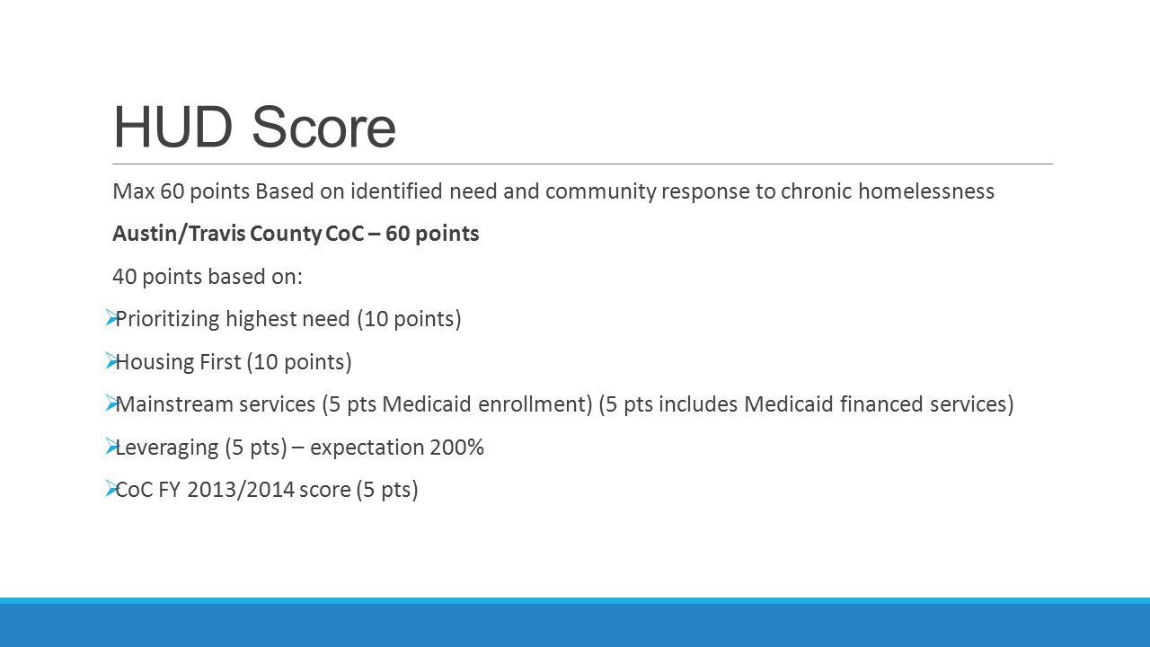 HUD Score Max 60 points Based on identified need and community response to chronic homelessness Austin/Travis County CoC – 60 points 40 points based on:  Prioritizing highest need (10 points)  Housing First (10 points)  Mainstream services (5 pts Medicaid enrollment) (5 pts includes Medicaid financed services)  Leveraging (5 pts) – expectation 200%  CoC FY 2013/2014 score (5 pts)