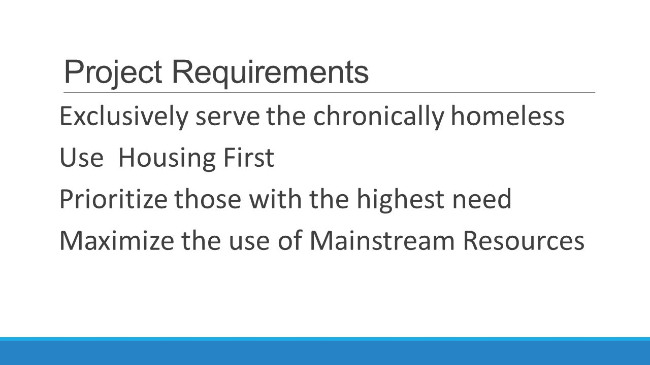Project Requirements Exclusively serve the chronically homeless Use Housing First Prioritize those with the highest need Maximize the use of Mainstream Resources