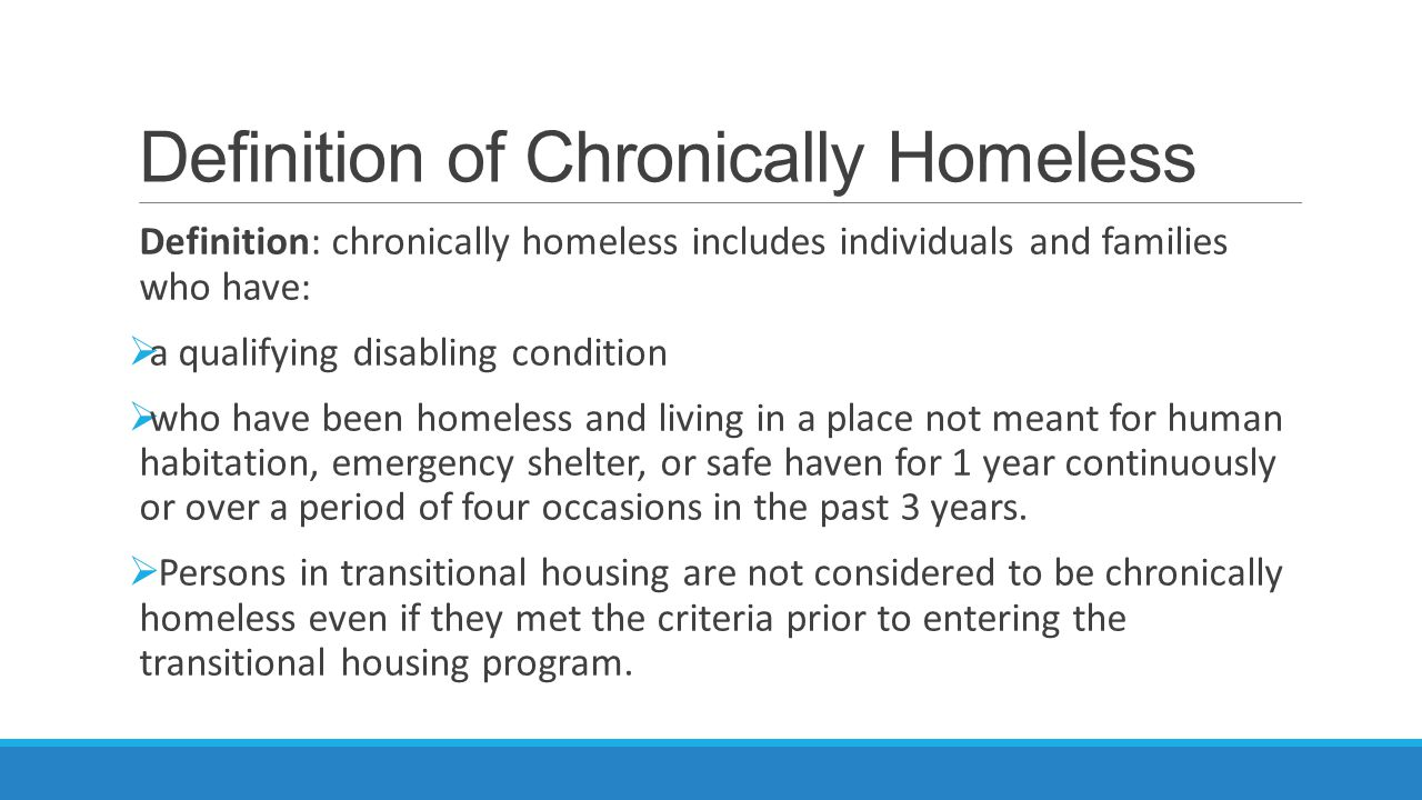 Definition of Chronically Homeless Definition: chronically homeless includes individuals and families who have:  a qualifying disabling condition  who have been homeless and living in a place not meant for human habitation, emergency shelter, or safe haven for 1 year continuously or over a period of four occasions in the past 3 years.