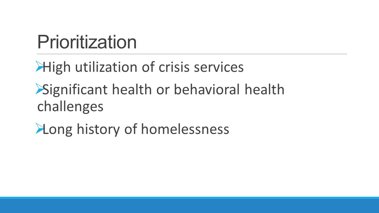 Prioritization  High utilization of crisis services  Significant health or behavioral health challenges  Long history of homelessness