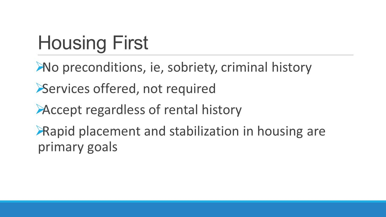 Housing First  No preconditions, ie, sobriety, criminal history  Services offered, not required  Accept regardless of rental history  Rapid placem