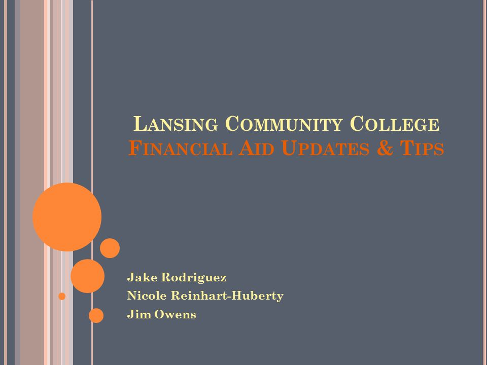 L ANSING C OMMUNITY C OLLEGE F INANCIAL A ID U PDATES & T IPS Jake Rodriguez Nicole Reinhart-Huberty Jim Owens