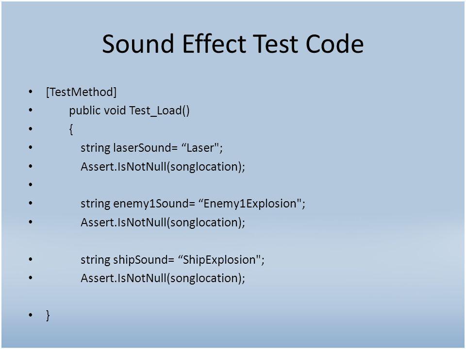 Sound Effect Test Code [TestMethod] public void Test_Load() { string laserSound= Laser ; Assert.IsNotNull(songlocation); string enemy1Sound= Enemy1Explosion ; Assert.IsNotNull(songlocation); string shipSound= ShipExplosion ; Assert.IsNotNull(songlocation); }