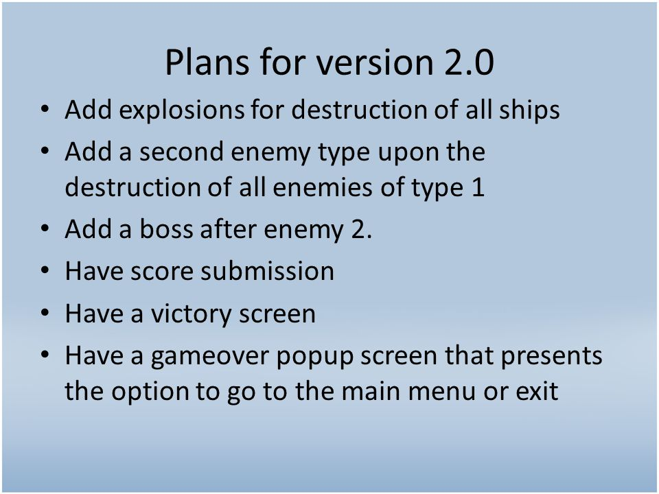 Plans for version 2.0 Add explosions for destruction of all ships Add a second enemy type upon the destruction of all enemies of type 1 Add a boss after enemy 2.