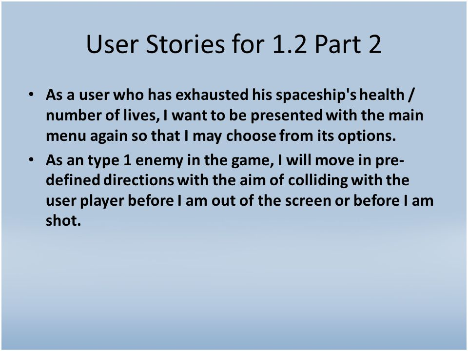 User Stories for 1.2 Part 2 As a user who has exhausted his spaceship s health / number of lives, I want to be presented with the main menu again so that I may choose from its options.
