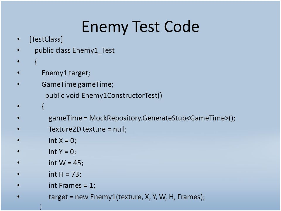 Enemy Test Code [TestClass] public class Enemy1_Test { Enemy1 target; GameTime gameTime; public void Enemy1ConstructorTest() { gameTime = MockRepository.GenerateStub (); Texture2D texture = null; int X = 0; int Y = 0; int W = 45; int H = 73; int Frames = 1; target = new Enemy1(texture, X, Y, W, H, Frames); }