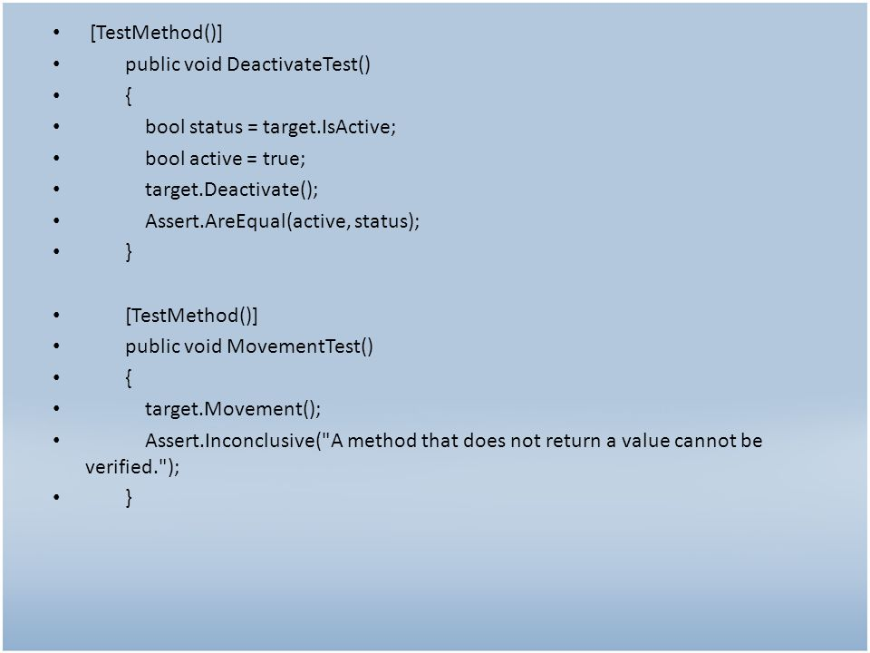[TestMethod()] public void DeactivateTest() { bool status = target.IsActive; bool active = true; target.Deactivate(); Assert.AreEqual(active, status); } [TestMethod()] public void MovementTest() { target.Movement(); Assert.Inconclusive( A method that does not return a value cannot be verified. ); }