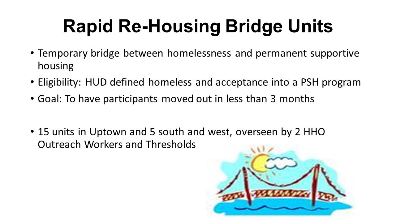 Rapid Re-Housing Bridge Units Temporary bridge between homelessness and permanent supportive housing Eligibility: HUD defined homeless and acceptance into a PSH program Goal: To have participants moved out in less than 3 months 15 units in Uptown and 5 south and west, overseen by 2 HHO Outreach Workers and Thresholds