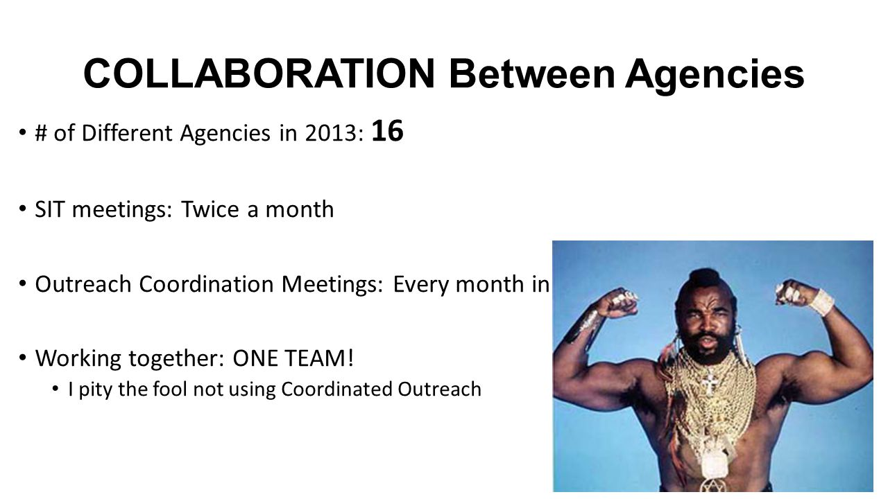 COLLABORATION Between Agencies # of Different Agencies in 2013: 16 SIT meetings: Twice a month Outreach Coordination Meetings: Every month in 2014 Working together: ONE TEAM.