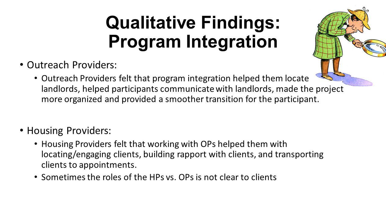 Qualitative Findings: Program Integration Outreach Providers: Outreach Providers felt that program integration helped them locate landlords, helped pa
