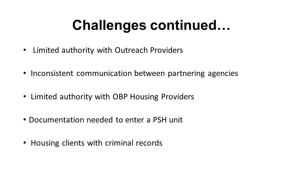 Challenges continued… Limited authority with Outreach Providers Inconsistent communication between partnering agencies Limited authority with OBP Housing Providers Documentation needed to enter a PSH unit Housing clients with criminal records