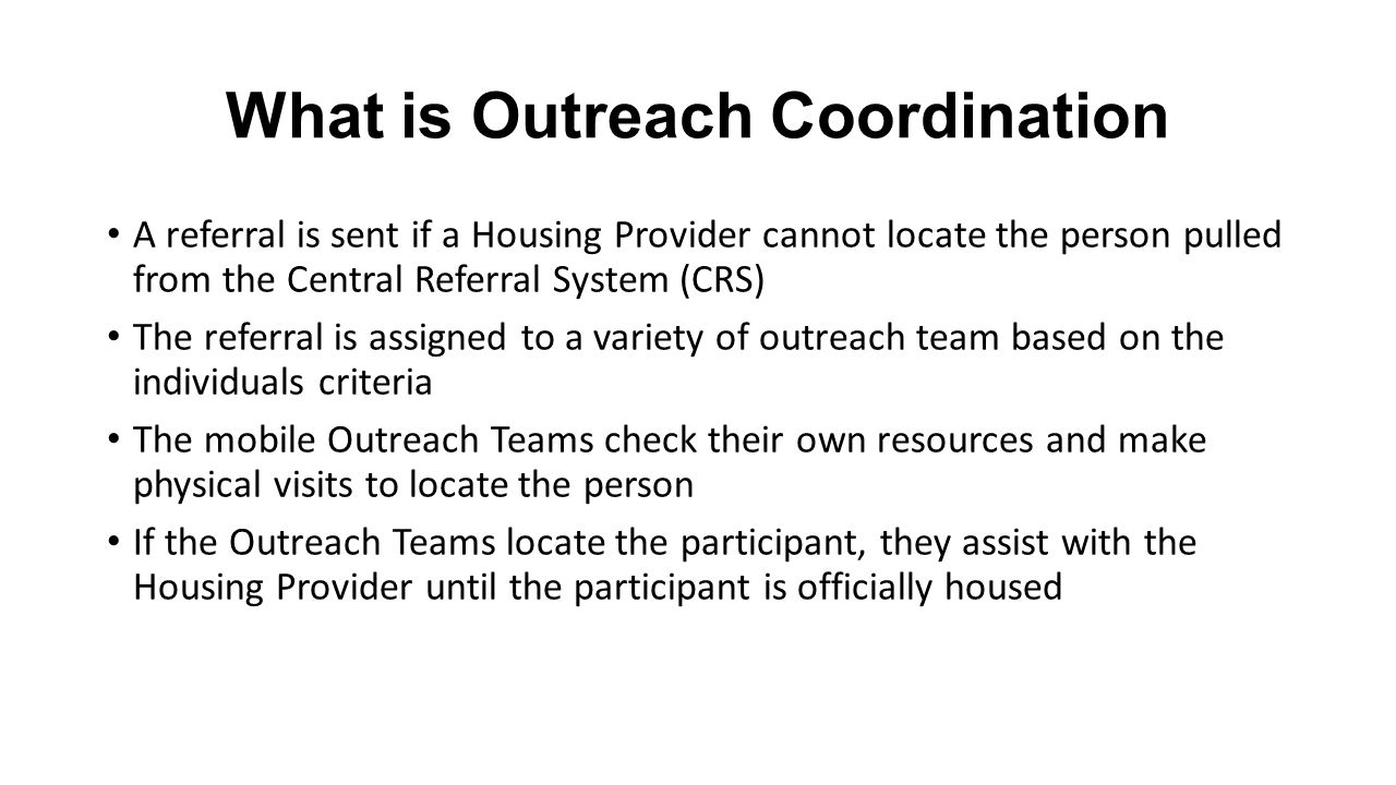 What is Outreach Coordination A referral is sent if a Housing Provider cannot locate the person pulled from the Central Referral System (CRS) The referral is assigned to a variety of outreach team based on the individuals criteria The mobile Outreach Teams check their own resources and make physical visits to locate the person If the Outreach Teams locate the participant, they assist with the Housing Provider until the participant is officially housed