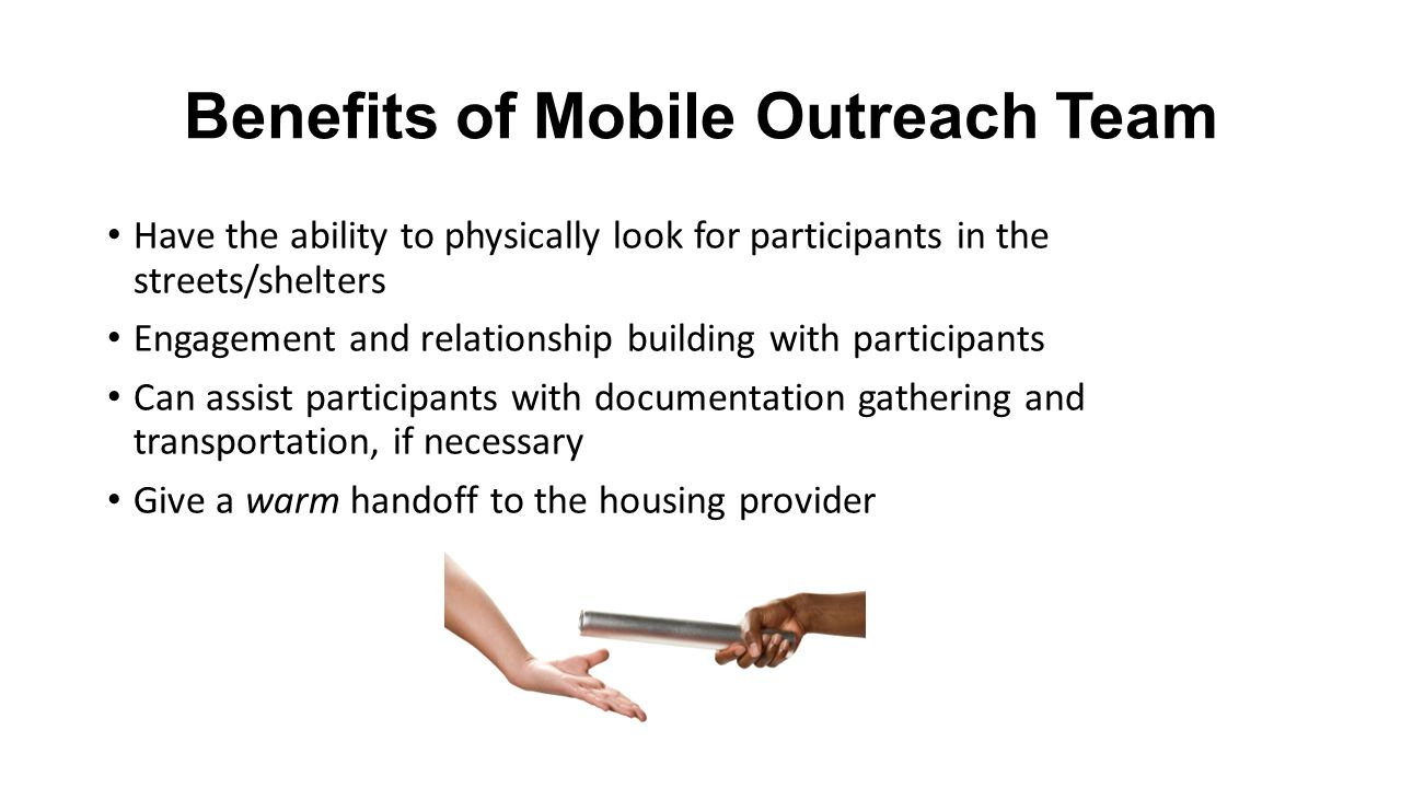 Benefits of Mobile Outreach Team Have the ability to physically look for participants in the streets/shelters Engagement and relationship building wit