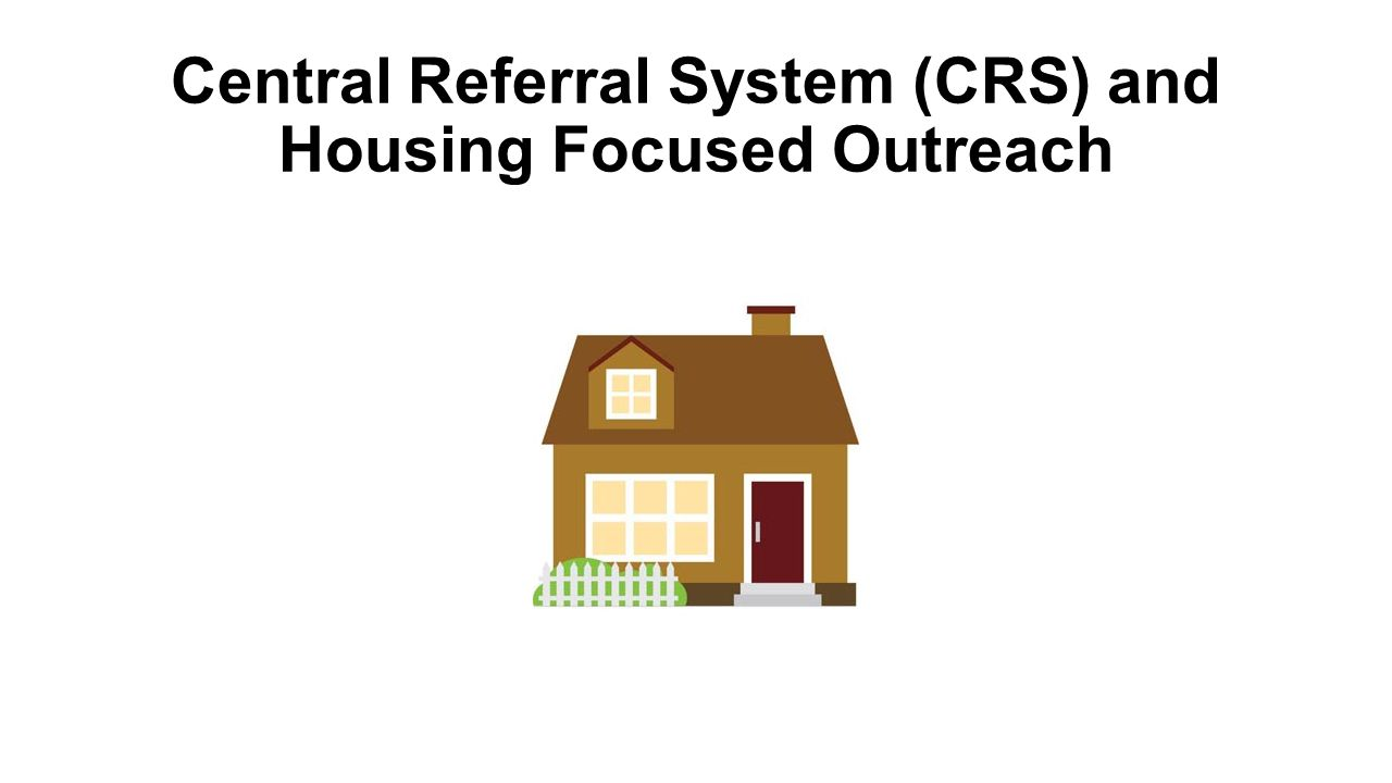 Central Referral System (CRS) and Housing Focused Outreach