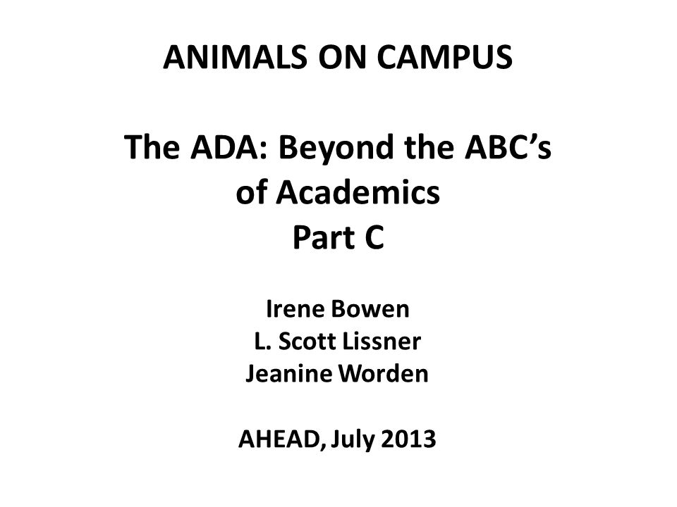 ANIMALS ON CAMPUS The ADA: Beyond the ABC's of Academics Part C Irene Bowen L.