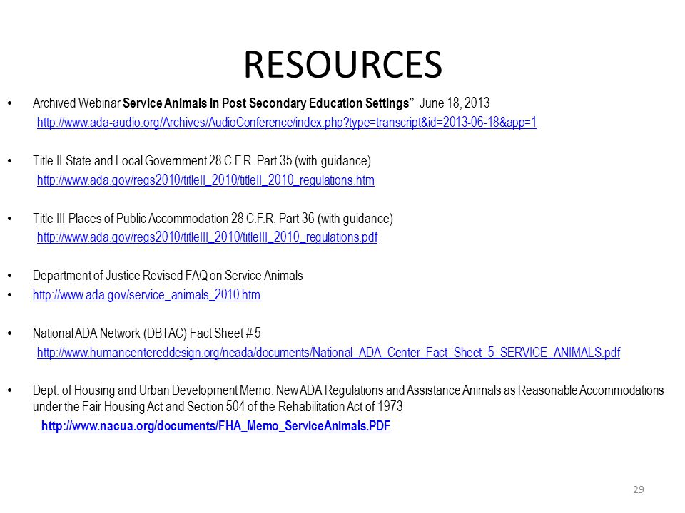 RESOURCES Archived Webinar Service Animals in Post Secondary Education Settings June 18, 2013 http://www.ada-audio.org/Archives/AudioConference/index.php type=transcript&id=2013-06-18&app=1 Title II State and Local Government 28 C.F.R.
