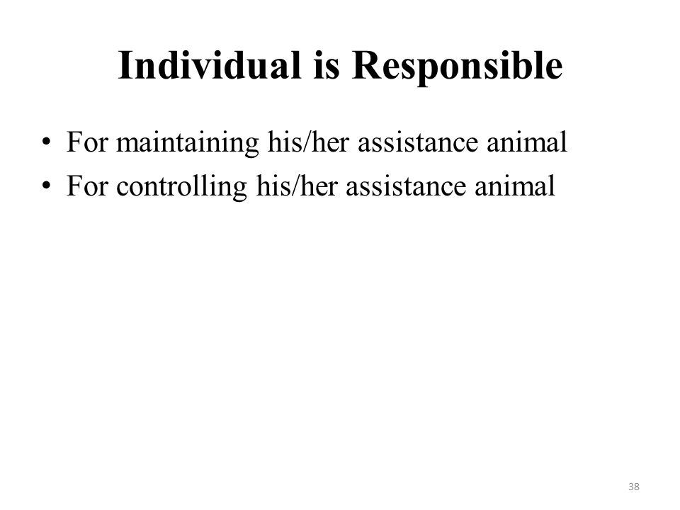 Individual is Responsible For maintaining his/her assistance animal For controlling his/her assistance animal 38