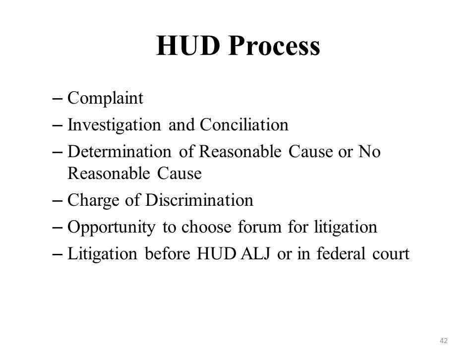 HUD Process – Complaint – Investigation and Conciliation – Determination of Reasonable Cause or No Reasonable Cause – Charge of Discrimination – Opportunity to choose forum for litigation – Litigation before HUD ALJ or in federal court 42