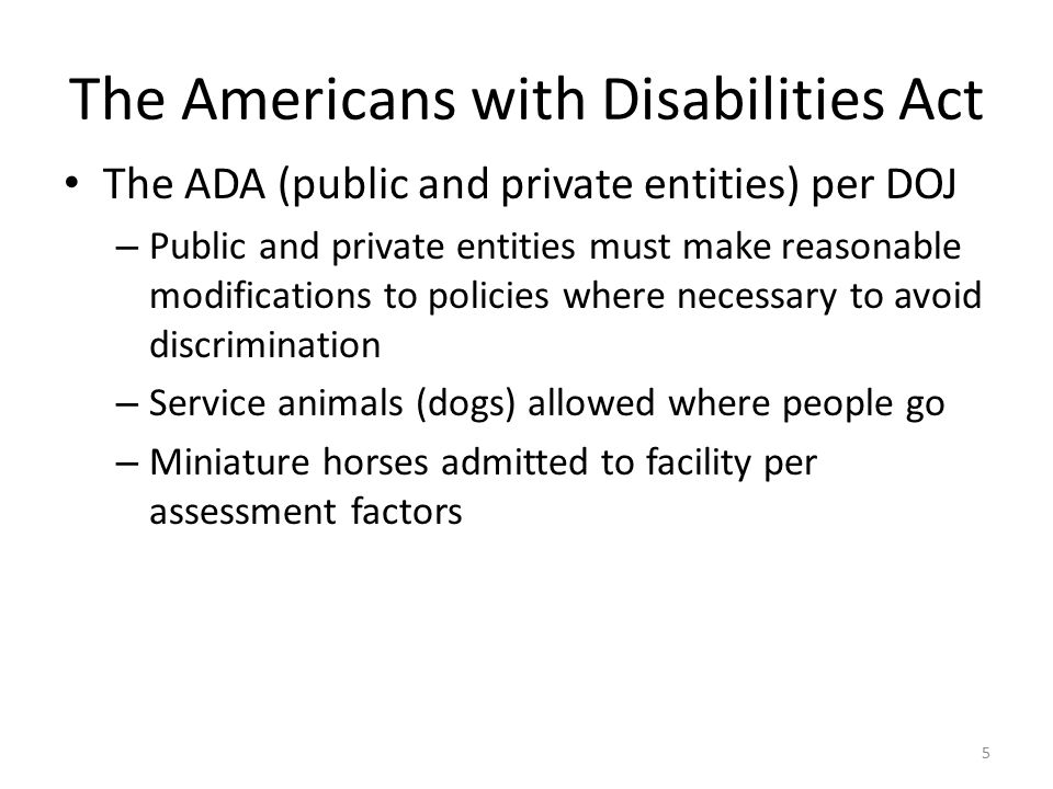 The Americans with Disabilities Act The ADA (public and private entities) per DOJ – Public and private entities must make reasonable modifications to policies where necessary to avoid discrimination – Service animals (dogs) allowed where people go – Miniature horses admitted to facility per assessment factors 5