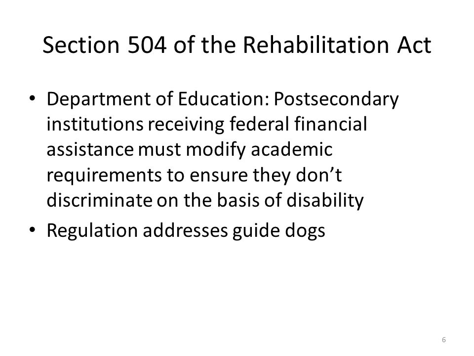 Section 504 of the Rehabilitation Act Department of Education: Postsecondary institutions receiving federal financial assistance must modify academic requirements to ensure they don't discriminate on the basis of disability Regulation addresses guide dogs 6