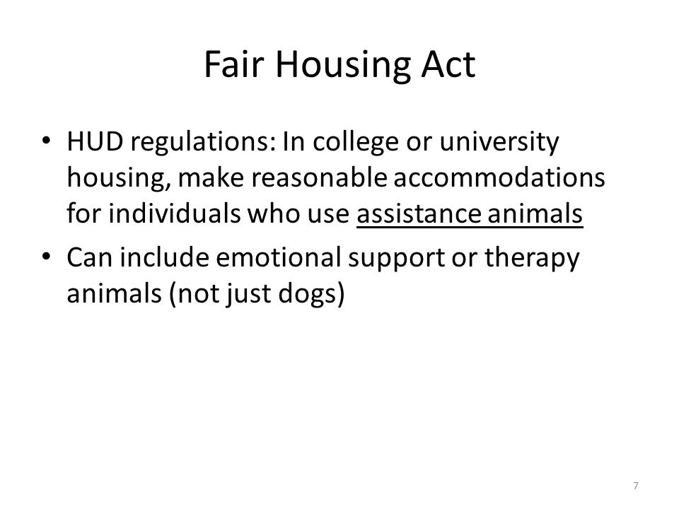 Fair Housing Act HUD regulations: In college or university housing, make reasonable accommodations for individuals who use assistance animals Can include emotional support or therapy animals (not just dogs) 7