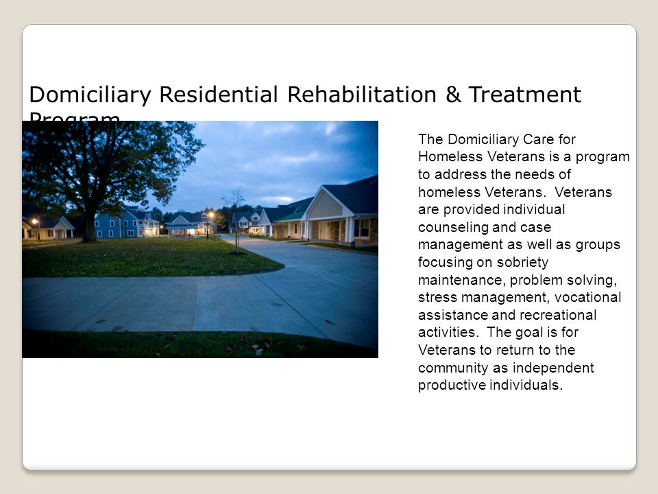 Domiciliary Residential Rehabilitation & Treatment Program The Domiciliary Care for Homeless Veterans is a program to address the needs of homeless Veterans.