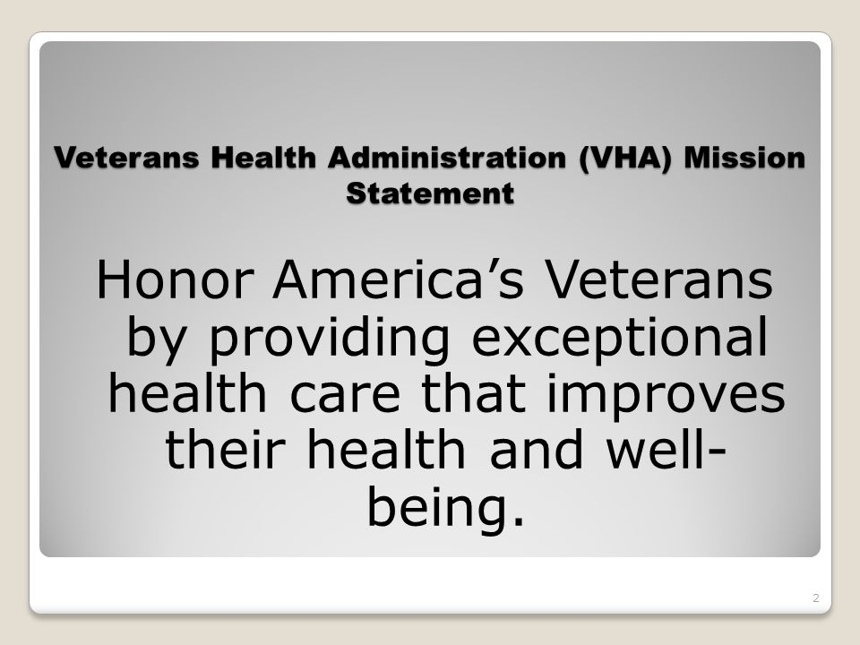 Veterans Health Administration (VHA) VISION STATEMENT VHA will continue to be the benchmark of excellence and value in health care and benefits by providing exemplary services that are both patient centered and evidence based.