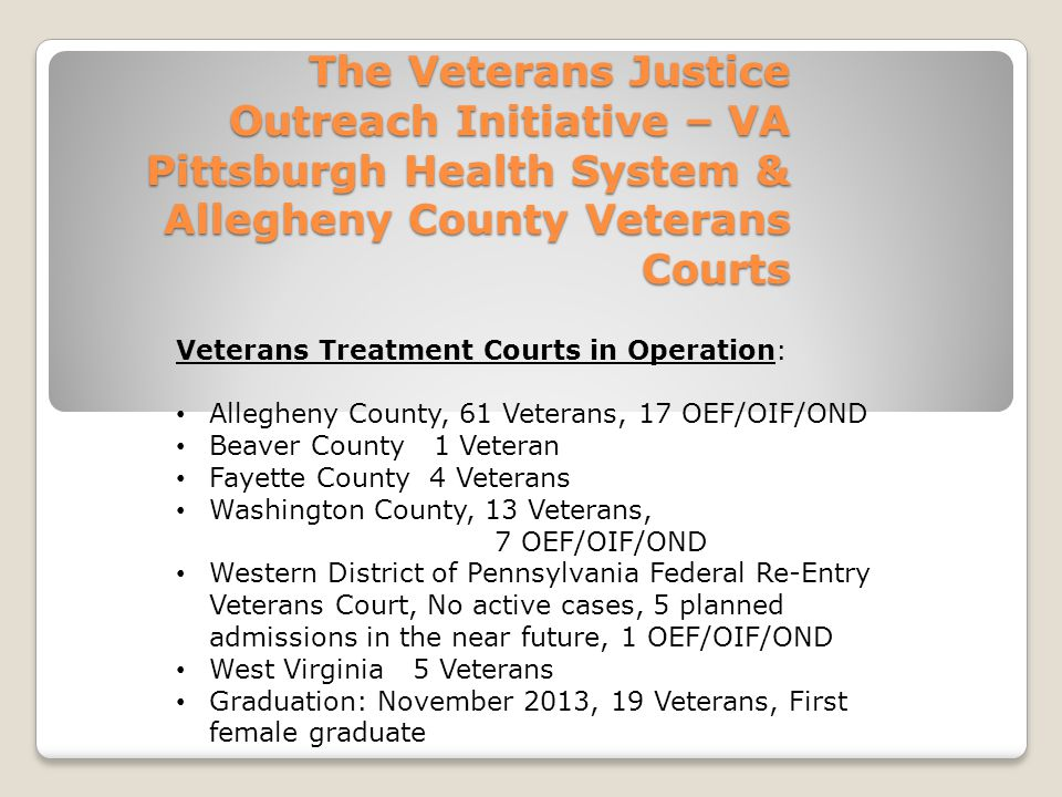 The Veterans Justice Outreach Initiative – VA Pittsburgh Health System & Allegheny County Veterans Courts Veterans Treatment Courts in Operation: Allegheny County, 61 Veterans, 17 OEF/OIF/OND Beaver County 1 Veteran Fayette County 4 Veterans Washington County, 13 Veterans, 7 OEF/OIF/OND Western District of Pennsylvania Federal Re-Entry Veterans Court, No active cases, 5 planned admissions in the near future, 1 OEF/OIF/OND West Virginia 5 Veterans Graduation: November 2013, 19 Veterans, First female graduate