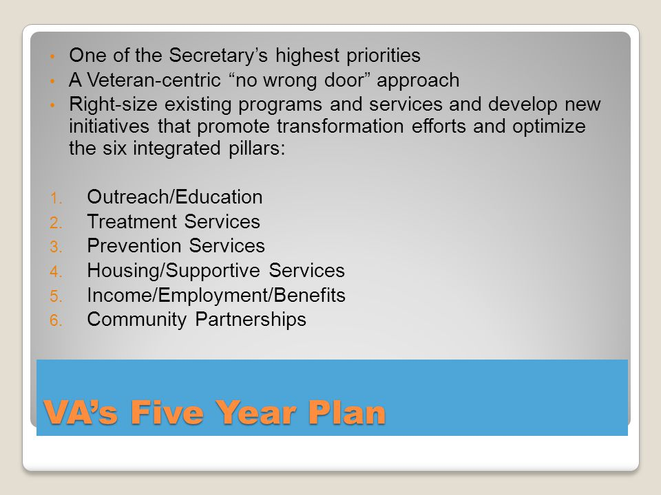 VA's Five Year Plan One of the Secretary's highest priorities A Veteran-centric no wrong door approach Right-size existing programs and services and develop new initiatives that promote transformation efforts and optimize the six integrated pillars: 1.