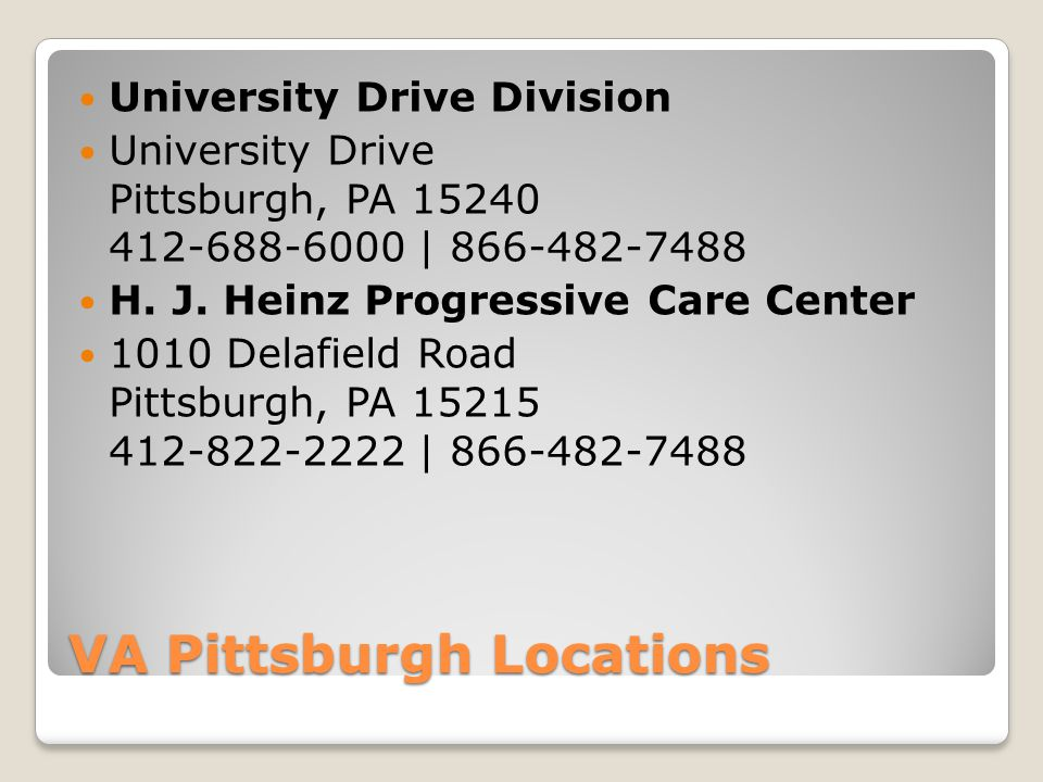 VA Pittsburgh Locations University Drive Division University Drive Pittsburgh, PA 15240 412-688-6000 | 866-482-7488 H.