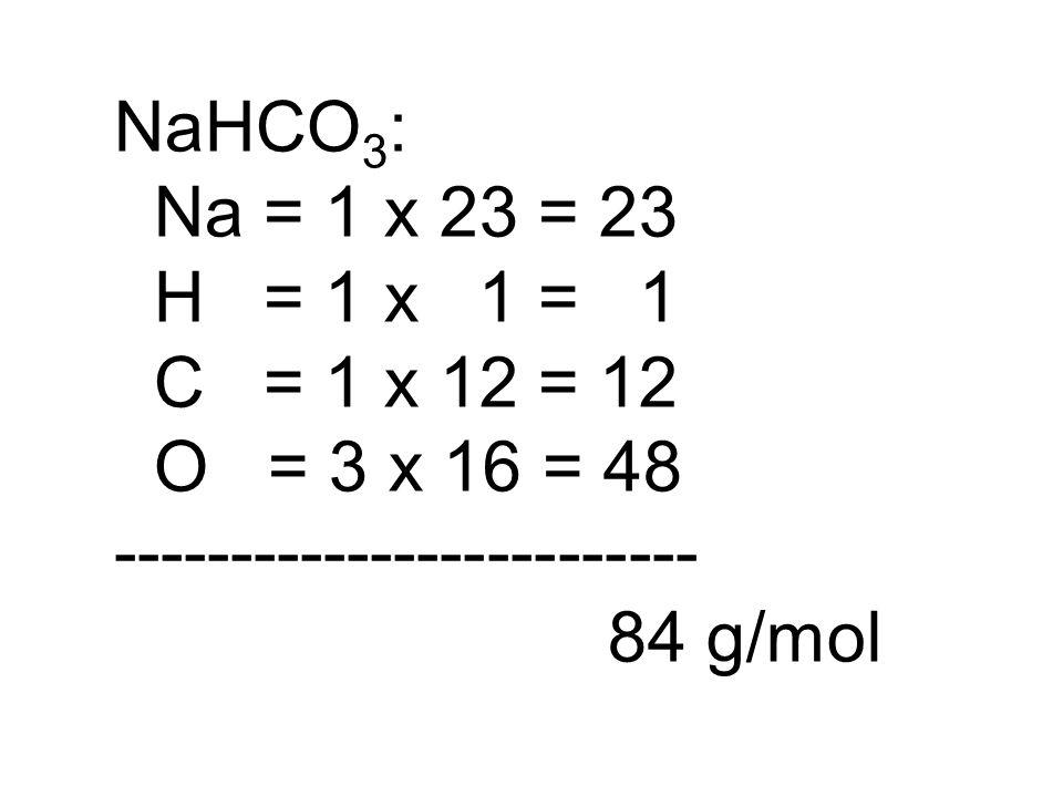 NaHCO 3 : Na = 1 x 23 = 23 H = 1 x 1 = 1 C = 1 x 12 = 12 O = 3 x 16 = 48 ------------------------- 84 g/mol