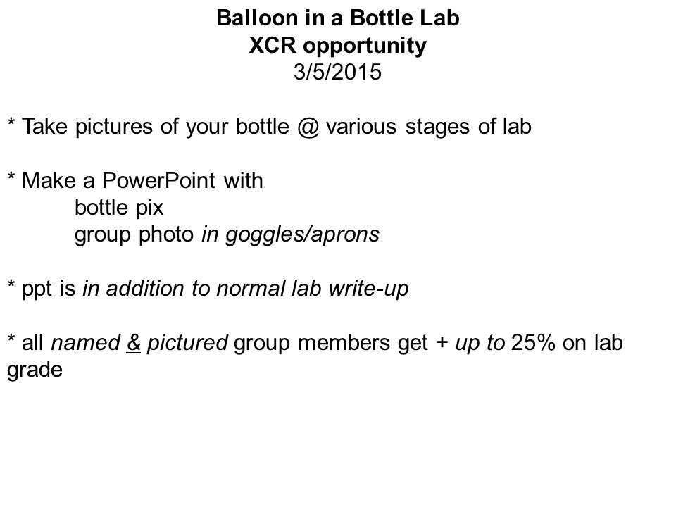 Balloon in a Bottle Lab XCR opportunity 3/5/2015 * Take pictures of your bottle @ various stages of lab * Make a PowerPoint with bottle pix group photo in goggles/aprons * ppt is in addition to normal lab write-up * all named & pictured group members get + up to 25% on lab grade