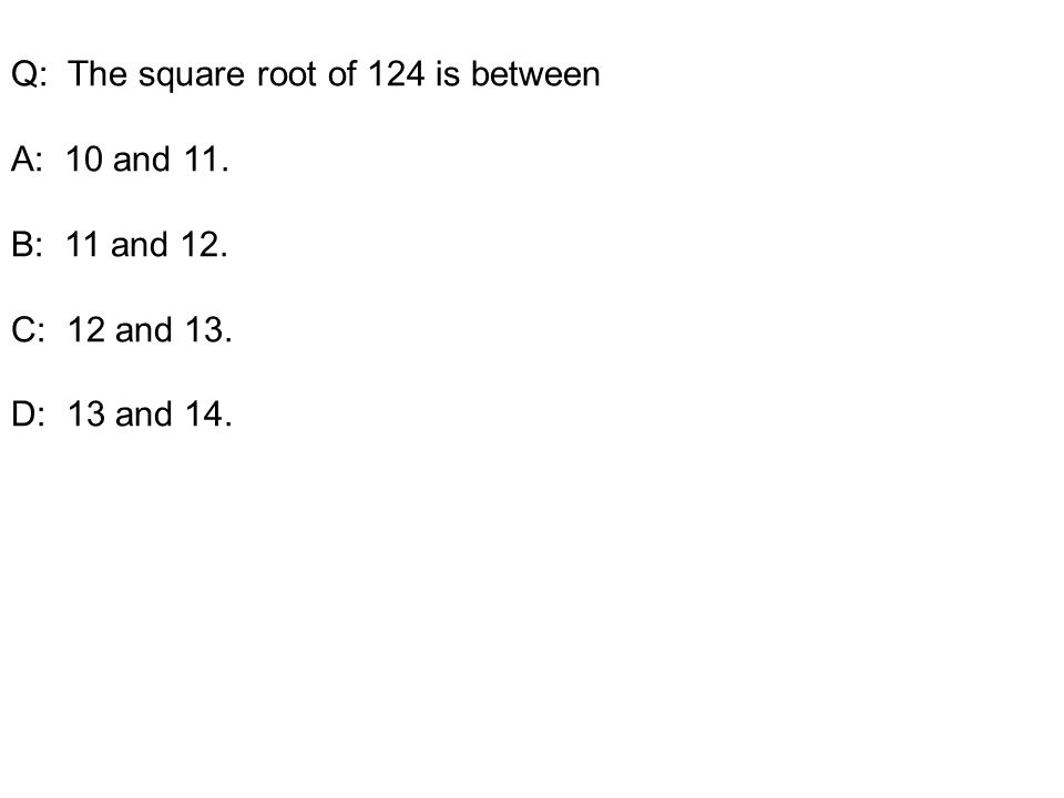 Q: The square root of 124 is between A: 10 and 11. B: 11 and 12. C: 12 and 13. D: 13 and 14.