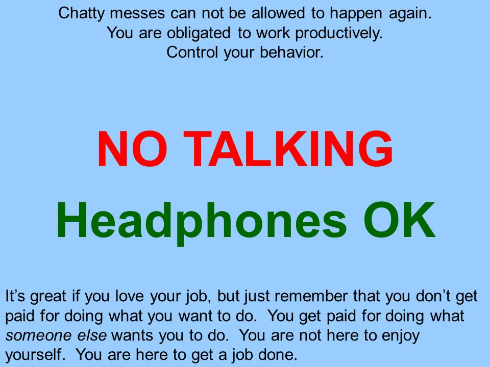 NO TALKING Chatty messes can not be allowed to happen again.