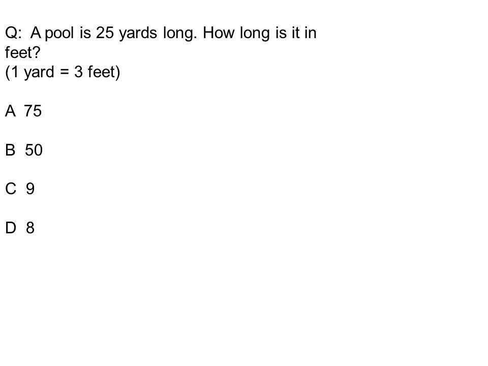 Q: A pool is 25 yards long. How long is it in feet? (1 yard = 3 feet) A 75 B 50 C 9 D 8