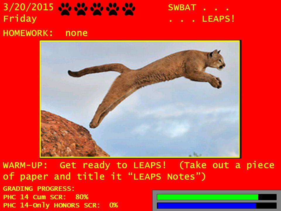 3/20/2015 Friday SWBAT......LEAPS. HOMEWORK: none WARM-UP: Get ready to LEAPS.