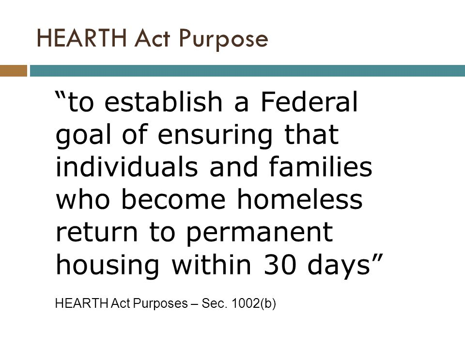 to establish a Federal goal of ensuring that individuals and families who become homeless return to permanent housing within 30 days HEARTH Act Purposes – Sec.