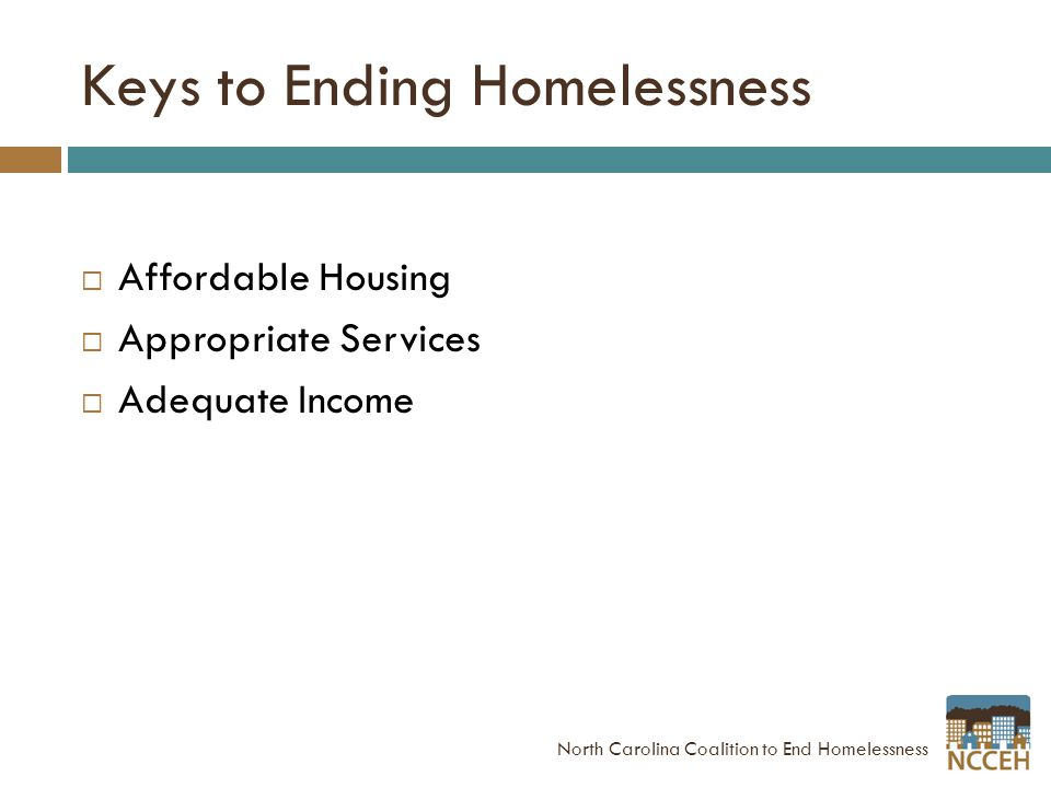 Keys to Ending Homelessness  Affordable Housing  Appropriate Services  Adequate Income North Carolina Coalition to End Homelessness