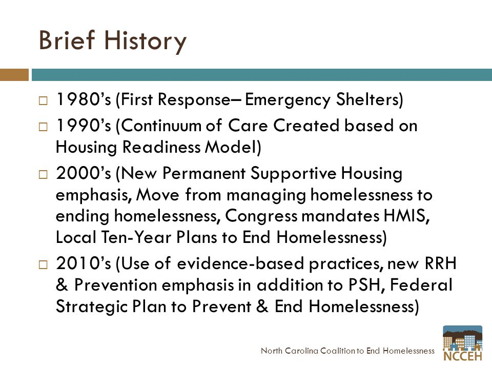 Brief History  1980's (First Response– Emergency Shelters)  1990's (Continuum of Care Created based on Housing Readiness Model)  2000's (New Permanent Supportive Housing emphasis, Move from managing homelessness to ending homelessness, Congress mandates HMIS, Local Ten-Year Plans to End Homelessness)  2010's (Use of evidence-based practices, new RRH & Prevention emphasis in addition to PSH, Federal Strategic Plan to Prevent & End Homelessness) North Carolina Coalition to End Homelessness