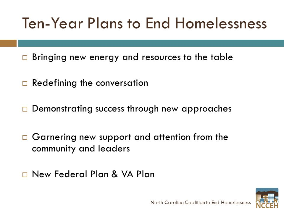 Ten-Year Plans to End Homelessness  Bringing new energy and resources to the table  Redefining the conversation  Demonstrating success through new approaches  Garnering new support and attention from the community and leaders  New Federal Plan & VA Plan North Carolina Coalition to End Homelessness