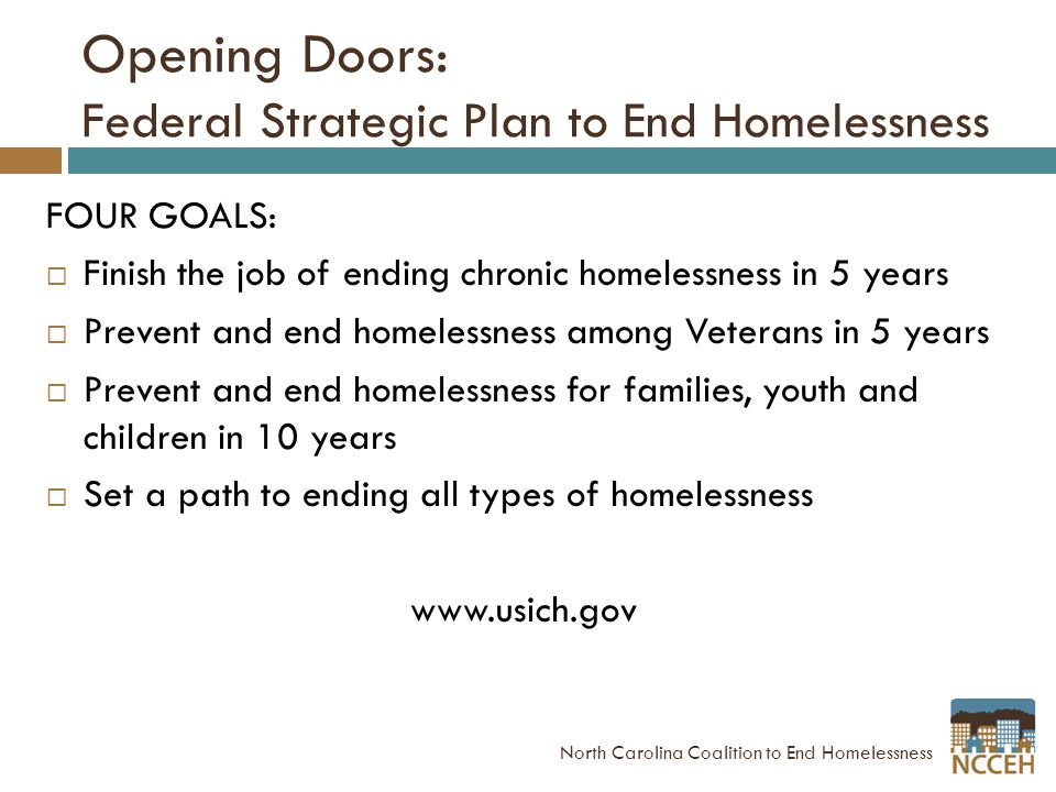 Opening Doors: Federal Strategic Plan to End Homelessness FOUR GOALS:  Finish the job of ending chronic homelessness in 5 years  Prevent and end homelessness among Veterans in 5 years  Prevent and end homelessness for families, youth and children in 10 years  Set a path to ending all types of homelessness www.usich.gov North Carolina Coalition to End Homelessness
