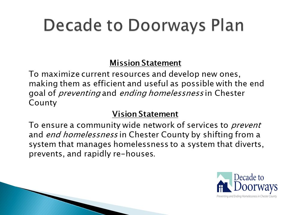 Mission Statement To maximize current resources and develop new ones, making them as efficient and useful as possible with the end goal of preventing and ending homelessness in Chester County Vision Statement To ensure a community wide network of services to prevent and end homelessness in Chester County by shifting from a system that manages homelessness to a system that diverts, prevents, and rapidly re-houses.