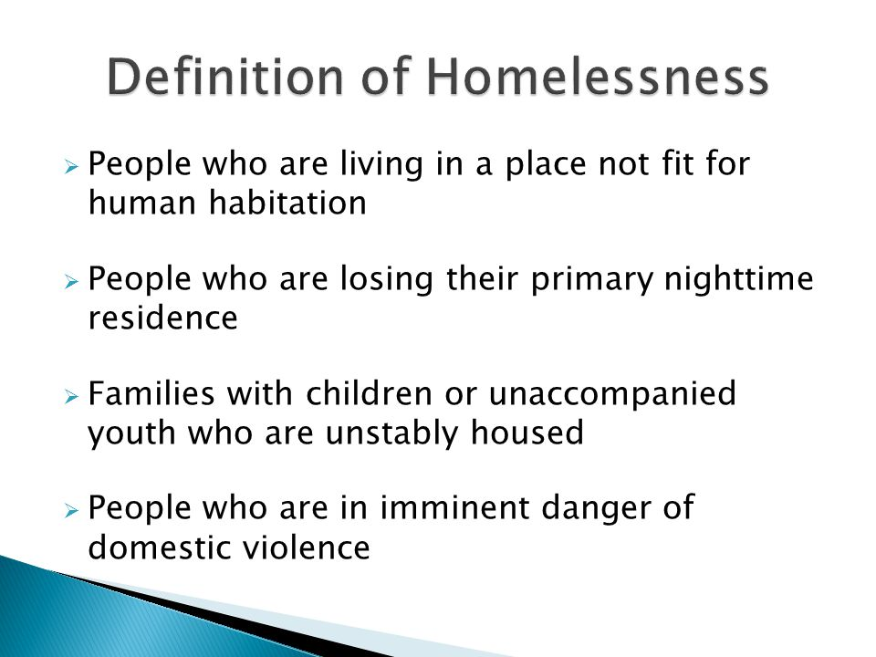  People who are living in a place not fit for human habitation  People who are losing their primary nighttime residence  Families with children or unaccompanied youth who are unstably housed  People who are in imminent danger of domestic violence