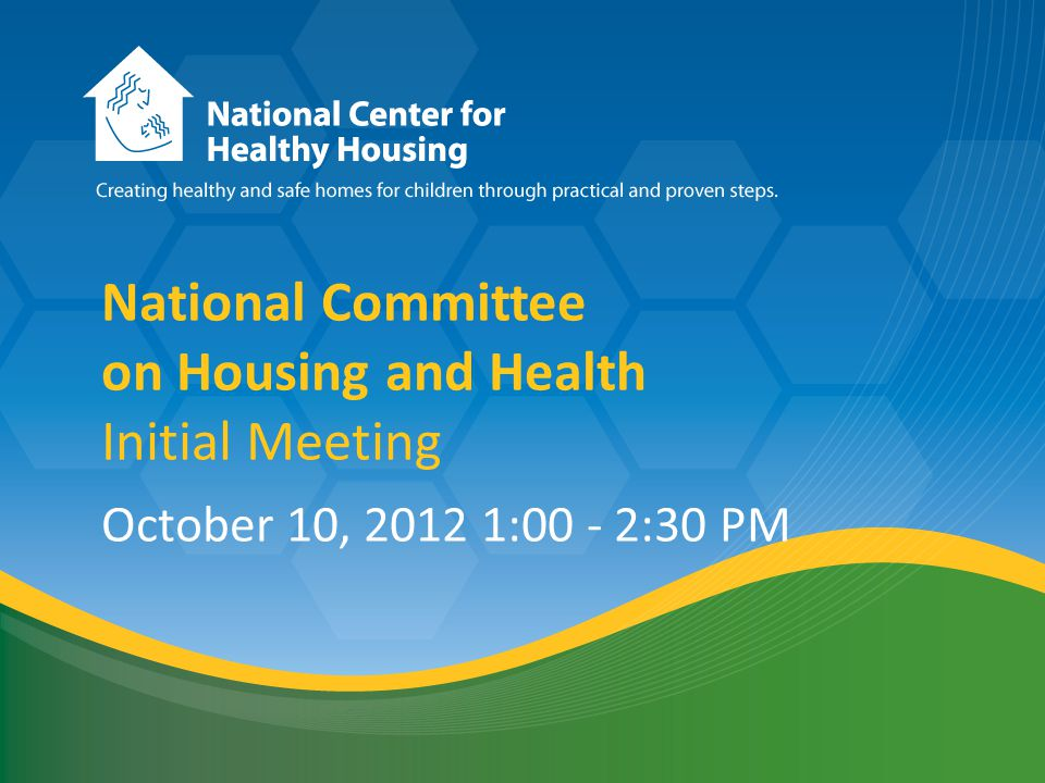 National Healthy Housing Standard National Committee on Housing and Health Initial Meeting October 10, 2012 1:00 - 2:30 PM