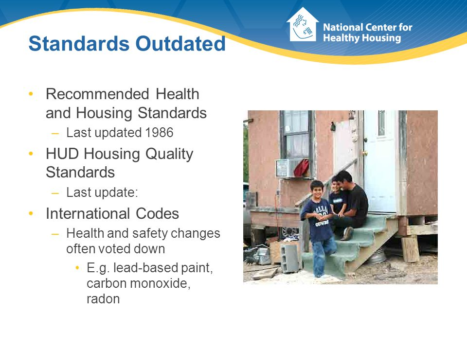 Standards Outdated Recommended Health and Housing Standards –Last updated 1986 HUD Housing Quality Standards –Last update: International Codes –Health and safety changes often voted down E.g.